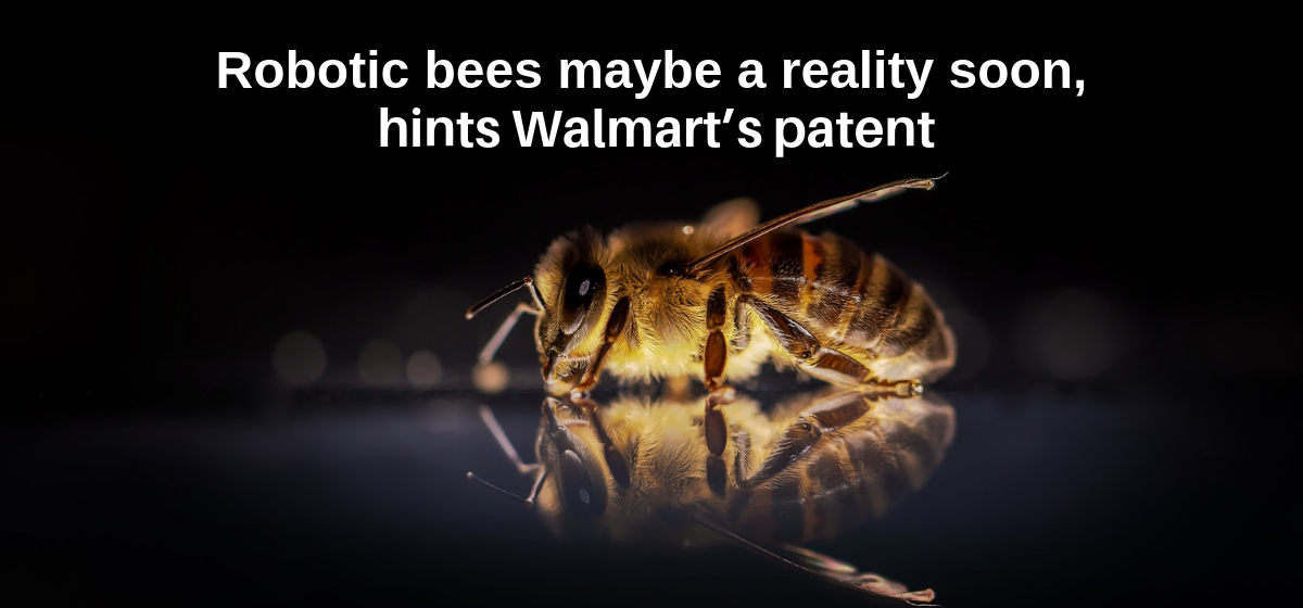 Robotic bees maybe a reality soon, hints walmart's patent